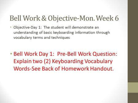 Bell Work & Objective-Mon. Week 6 Objective-Day 1: The student will demonstrate an understanding of basic keyboarding information through vocabulary terms.