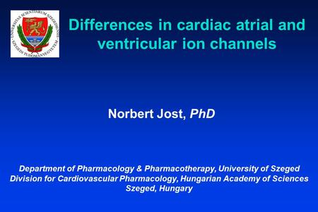 Differences in cardiac atrial and ventricular ion channels Norbert Jost, PhD Department of Pharmacology & Pharmacotherapy, University of Szeged Division.