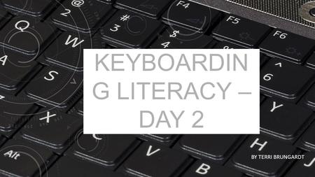 KEYBOARDIN G LITERACY – DAY 2 BY TERRI BRUNGARDT.