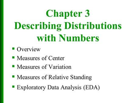 Chapter 3 Describing Distributions with Numbers  Overview  Measures of Center  Measures of Variation  Measures of Relative <strong>Standing</strong>  Exploratory Data.
