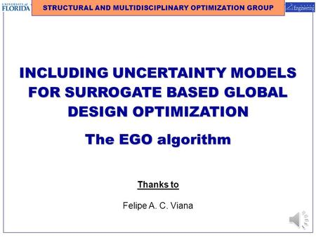 INCLUDING UNCERTAINTY MODELS FOR SURROGATE BASED GLOBAL DESIGN OPTIMIZATION The EGO algorithm STRUCTURAL AND MULTIDISCIPLINARY OPTIMIZATION GROUP Thanks.