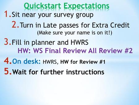 1. Sit near your survey group 2. Turn in Late passes for Extra Credit (Make sure your name is on it!) 3. Fill in planner and HWRS HW: WS Final Review All.