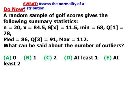SWBAT: Assess the normality of a distribution. Do Now: A random sample of golf scores gives the following summary statistics: n = 20, x = 84.5, S[x] =