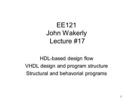 1 EE121 John Wakerly Lecture #17 HDL-based design flow VHDL design and program structure Structural and behavorial programs.