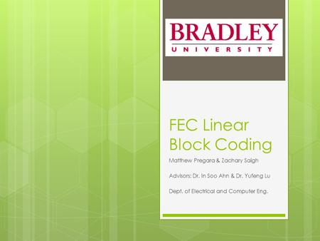 FEC Linear Block Coding Matthew Pregara & Zachary Saigh Advisors: Dr. In Soo Ahn & Dr. Yufeng Lu Dept. of Electrical and Computer Eng.