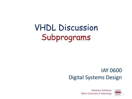 VHDL Discussion Subprograms IAY 0600 Digital Systems Design Alexander Sudnitson Tallinn University of Technology 1.