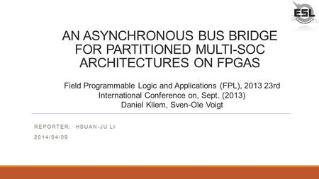 AN ASYNCHRONOUS BUS BRIDGE FOR PARTITIONED MULTI-SOC ARCHITECTURES ON FPGAS REPORTER: HSUAN-JU LI 2014/04/09 Field Programmable Logic and Applications.