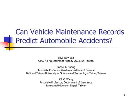 1 Can Vehicle Maintenance Records Predict Automobile Accidents? Shyi-Tarn Bair CEO, Ho-An Insurance Agency CO., LTD, Taiwan Rachel J. Huang Associate Professor,