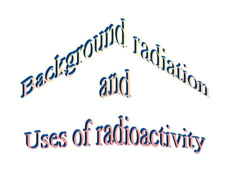 Background Radiation Background radiation is radioactivity that is always present Background radiation is caused by radioactive substances in rocks and.