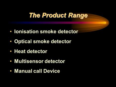 The Product Range Ionisation smoke detector Optical smoke detector Heat detector Multisensor detector Manual call Device.