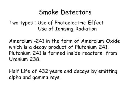 Smoke Detectors Two types ; Use of Photoelectric Effect Use of Ionising Radiation Amercium -241 in the form of Amercium Oxide which is a decay product.