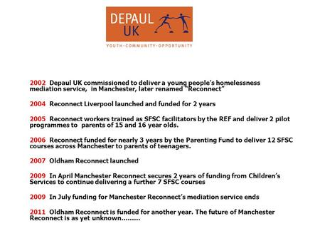 "2002 Depaul UK commissioned to deliver a young people's homelessness mediation service, in Manchester, later renamed ""Reconnect"" 2004 Reconnect Liverpool."