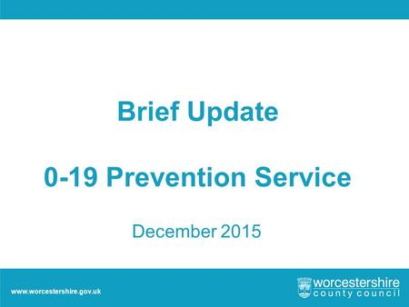 Www.worcestershire.gov.uk Brief Update 0-19 Prevention Service December 2015.