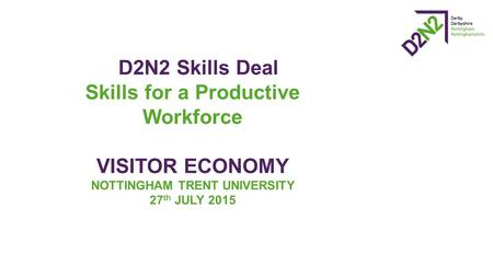 D2N2 Skills Deal Skills for a Productive Workforce VISITOR ECONOMY NOTTINGHAM TRENT UNIVERSITY 27 th JULY 2015.