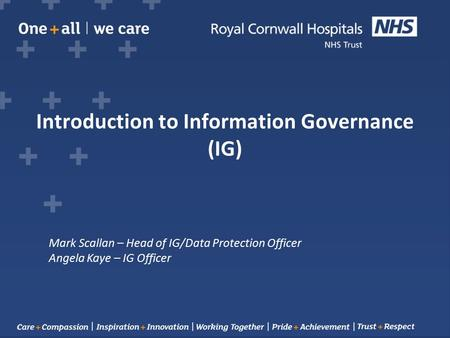 Introduction to Information Governance (IG) Mark Scallan – Head of IG/Data Protection Officer Angela Kaye – IG Officer.