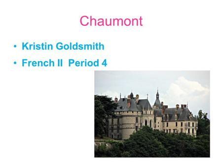 Chaumont Kristin Goldsmith French II Period 4. Information about the chateau Chaumont was built by Eudes II, Count of Blois, in the 10th century The chateau.