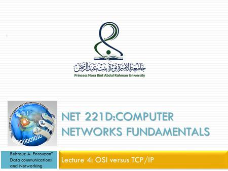 "NET 221D:COMPUTER NETWORKS FUNDAMENTALS Lecture 4: OSI versus TCP/IP Behrouz A. Forouzan"" Data communications and Networking 1."