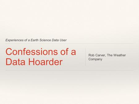 Experiences of a Earth Science Data User Confessions of a Data Hoarder Rob Carver, The Weather Company.