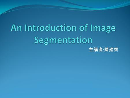 主講者 : 陳建齊. Outline & Content 1. Introduction 2. Thresholding 3. Edge-based segmentation 4. Region-based segmentation 5. conclusion 2.