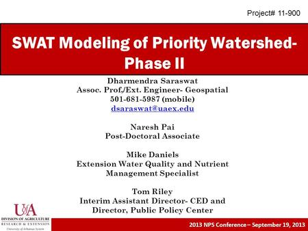SWAT Modeling of Priority Watershed- Phase II 2013 NPS Conference – September 19, 2013 Dharmendra Saraswat Assoc. Prof,/Ext. Engineer- Geospatial 501-681-5987.