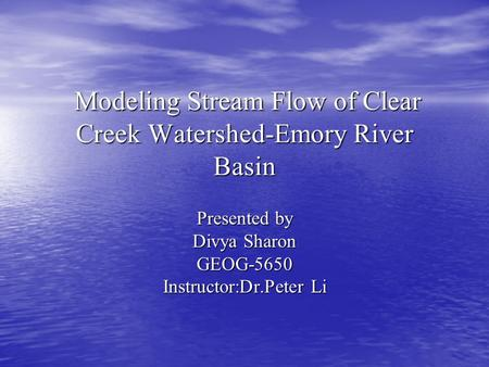 Modeling Stream Flow of Clear Creek Watershed-Emory River Basin Modeling Stream Flow of Clear Creek Watershed-Emory River Basin Presented by Divya Sharon.