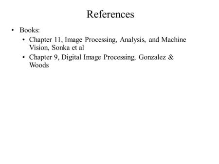 References Books: Chapter 11, Image Processing, Analysis, and Machine Vision, Sonka et al Chapter 9, Digital Image Processing, Gonzalez & Woods.