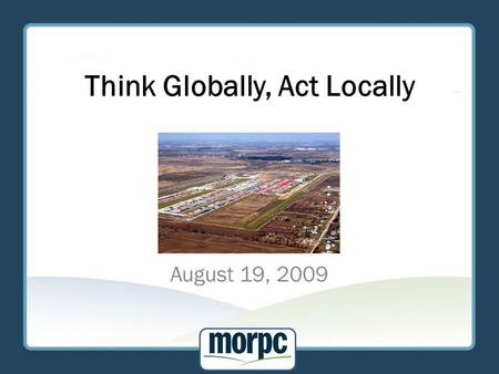 Think Globally, Act Locally August 19, 2009. Introduction Why freight is important to central Ohio Global implications and impacts Highway system challenges.
