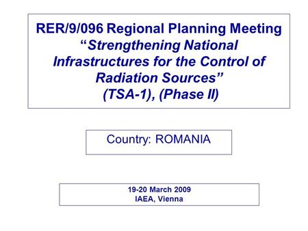"RER/9/096 Regional Planning Meeting ""Strengthening National Infrastructures for the Control of Radiation Sources"" (TSA-1), (Phase II) Country: ROMANIA."