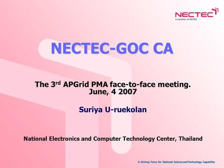 NECTEC-GOC CA The 3 rd APGrid PMA face-to-face meeting. June, 4 2007 Suriya U-ruekolan National Electronics and Computer Technology Center, Thailand.