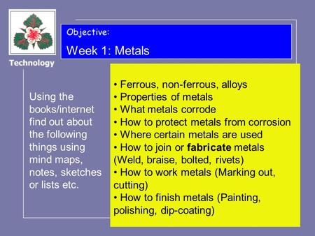 Week 1: Metals Using the books/internet find out about the following things using mind maps, notes, sketches or lists etc. Ferrous, non-ferrous, alloys.
