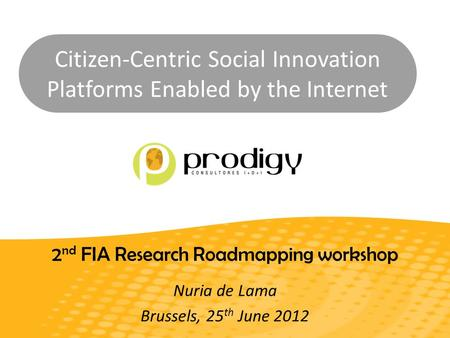Citizen-Centric Social Innovation Platforms Enabled by the Internet 2 nd FIA Research Roadmapping workshop Nuria de Lama Brussels, 25 th June 2012.