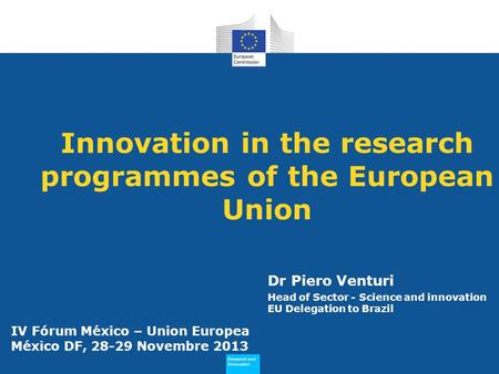 Research and Innovation Research and Innovation Innovation in the research programmes of the European Union Dr Piero Venturi Head of Sector - Science and.