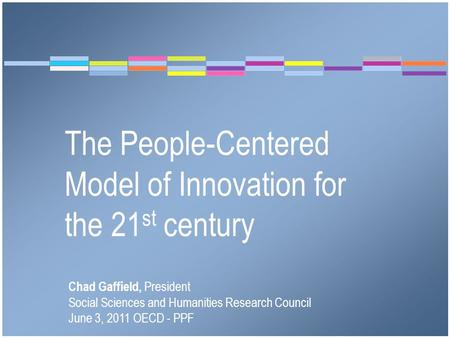 The People-Centered Model of Innovation for the 21 st century Chad Gaffield, President Social Sciences and Humanities Research Council June 3, 2011 OECD.