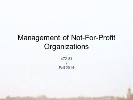 Management of Not-For-Profit Organizations 472.31 7 Fall 2014.