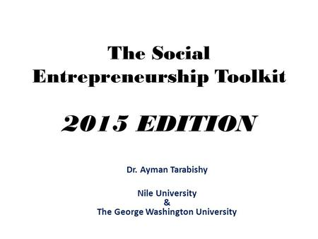 The Social Entrepreneurship Toolkit 2015 EDITION Dr. Ayman Tarabishy Nile University & The George Washington University.