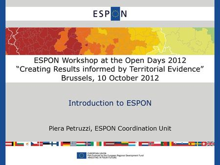 "ESPON Workshop at the Open Days 2012 ""Creating Results informed by Territorial Evidence"" Brussels, 10 October 2012 Introduction to ESPON Piera Petruzzi,"