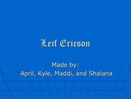 Leif Ericson Made by: April, Kyle, Maddi, and Shalana April, Kyle, Maddi, and Shalana.