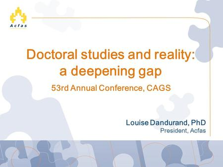 Doctoral studies and reality: a deepening gap Louise Dandurand, PhD President, Acfas 53rd Annual Conference, CAGS.