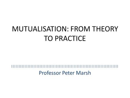 MUTUALISATION: FROM THEORY TO PRACTICE Professor Peter Marsh ||||||||||||||||||||||||||||||||||||||||||||||||||||||||||||||||||||||||