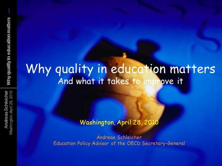 Andreas Schleicher Washington, April 28, 2010 Why <strong>quality</strong> in <strong>education</strong> matters Why <strong>quality</strong> in <strong>education</strong> matters And what it takes to improve it Washington,