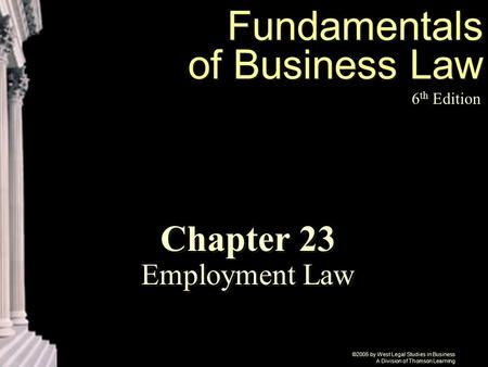 ©2005 by West Legal Studies in Business A Division of Thomson Learning Fundamentals of Business Law 6 th Edition Chapter 23 Employment Law.