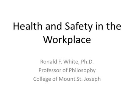 Health and Safety in the Workplace Ronald F. White, Ph.D. Professor of Philosophy College of Mount St. Joseph.