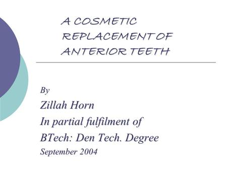 A COSMETIC REPLACEMENT OF ANTERIOR TEETH By Zillah Horn In partial fulfilment of BTech: Den Tech. Degree September 2004.