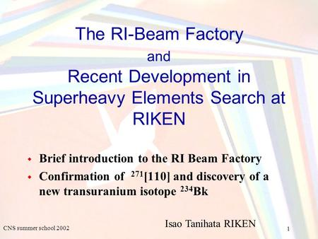 1 CNS summer school 2002 The RI-Beam Factory and Recent Development in Superheavy Elements Search at RIKEN ◆ Brief introduction to the RI Beam Factory.