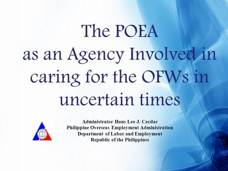 The POEA as an Agency Involved in caring for the OFWs in uncertain times Administrator Hans Leo J. Cacdac Philippine Overseas Employment Administration.