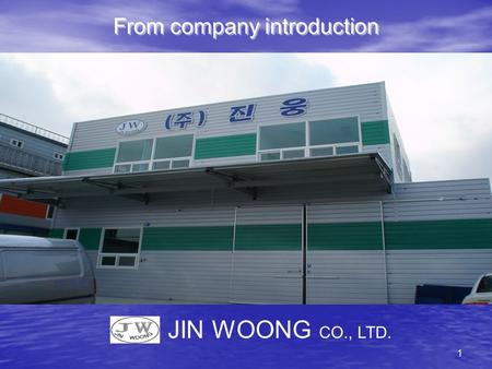 1 From company introduction JIN WOONG CO., LTD.. 2 Company name : JINWOONG CO., LTD President : LEE SUNG GWAN Business registration number : 410–81–64438.