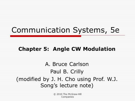 © 2010 The McGraw-Hill Companies Communication Systems, 5e Chapter 5: Angle CW Modulation A. Bruce Carlson Paul B. Crilly (modified by J. H. Cho using.