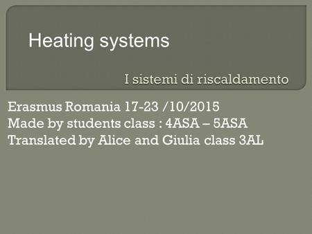 Erasmus Romania 17-23 /10/2015 Made by students class : 4ASA – 5ASA Translated by Alice and Giulia class 3AL Heating systems.