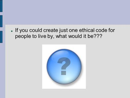 If you could create just one ethical code for people to live by, what would it be???