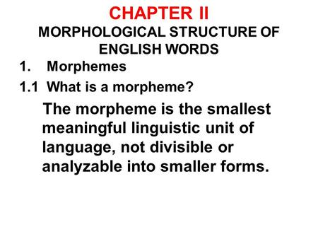 CHAPTER II MORPHOLOGICAL STRUCTURE OF ENGLISH WORDS 1. Morphemes 1.1 What is a morpheme? The morpheme is the smallest meaningful linguistic unit of language,